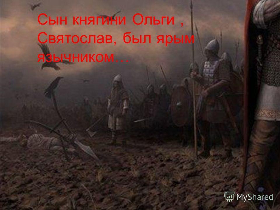 Сын княгини Ольги, Святослав, был ярым язычником…