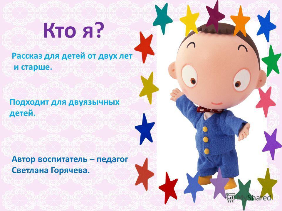Кто я? Автор воспитатель – педагог Светлана Горячева. Рассказ для детей от двух лет и старше. Подходит для двуязычных детей.