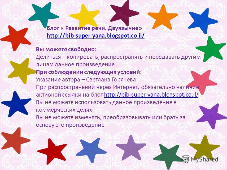 Блог « Развитие речи. Двуязычие» http://bib-super-yana.blogspot.co.il/ Вы можете свободно: Делиться – копировать, распространять и передавать другим лицам данное произведение. При соблюдении следующих условий: Указание автора – Светлана Горячева При