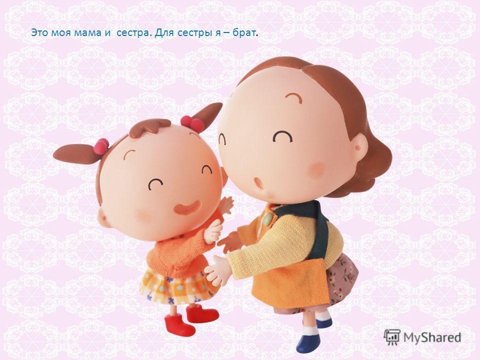 Это моя мама и сестра. Для сестры я – брат.