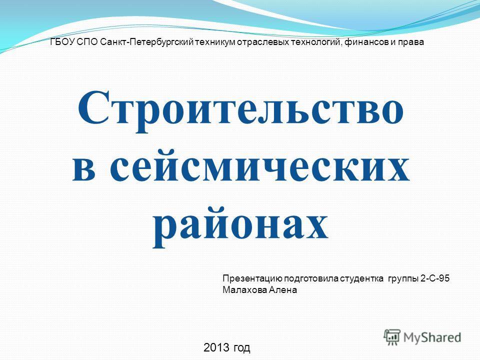 Строительство в сейсмических районах Презентацию подготовила студентка группы 2-С-95 Малахова Алена ГБОУ СПО Санкт-Петербургский техникум отраслевых технологий, финансов и права 2013 год