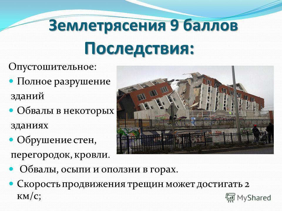 Землетрясения 9 баллов Опустошительное: Полное разрушение зданий Обвалы в некоторых зданиях Обрушение стен, перегородок, кровли. Обвалы, осыпи и оползни в горах. Скорость продвижения трещин может достигать 2 км/с; Последствия: