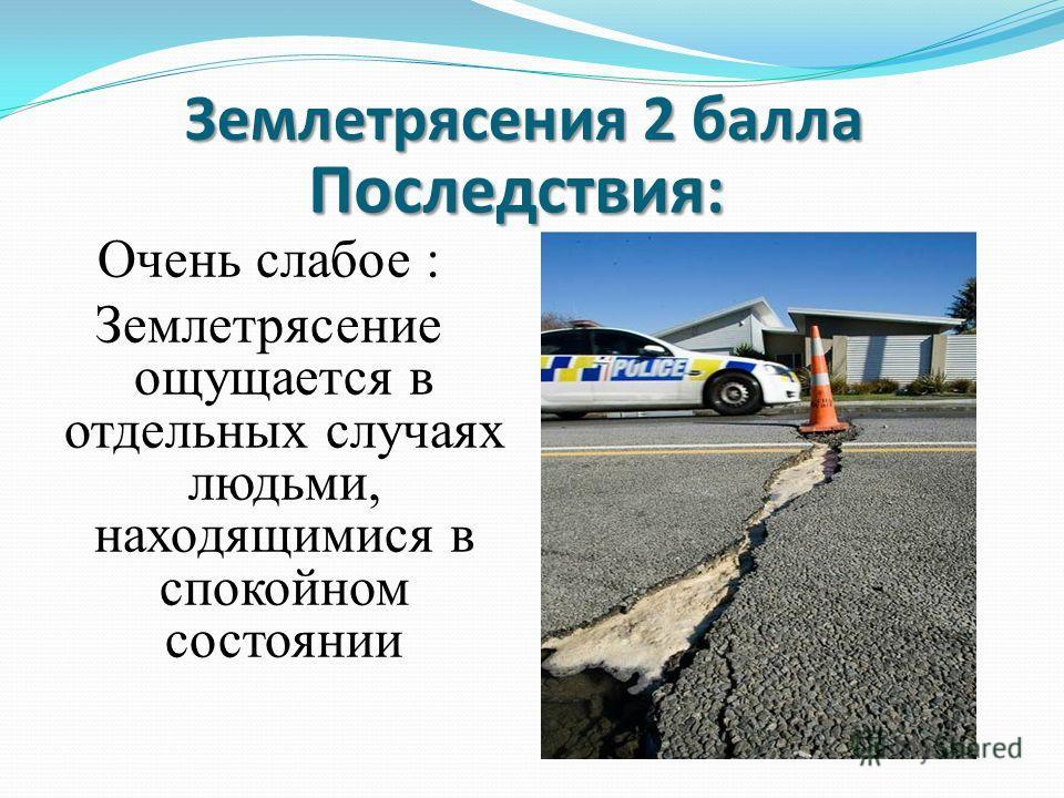 Очень слабое : Землетрясение ощущается в отдельных случаях людьми, находящимися в спокойном состоянии Землетрясения 2 балла Последствия: