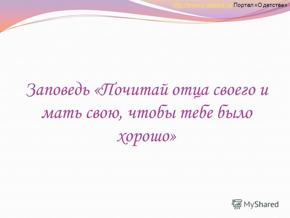 Заповедь «Почитай отца своего и мать свою, чтобы тебе было хорошо» http://www.o-detstve.ru/http://www.o-detstve.ru/ Портал «О детстве»