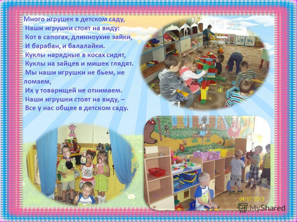 Много игрушек в детском саду, Наши игрушки стоят на виду: Кот в сапогах, длинноухие зайки, И барабан, и балалайки. Куклы нарядные в косах сидят, Куклы на зайцев и мишек глядят. Мы наши игрушки не бьем, не ломаем, Их у товарищей не отнимаем. Наши игру