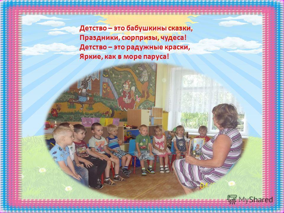Детство – это бабушкины сказки, Праздники, сюрпризы, чудеса! Детство – это радужные краски, Яркие, как в море паруса!