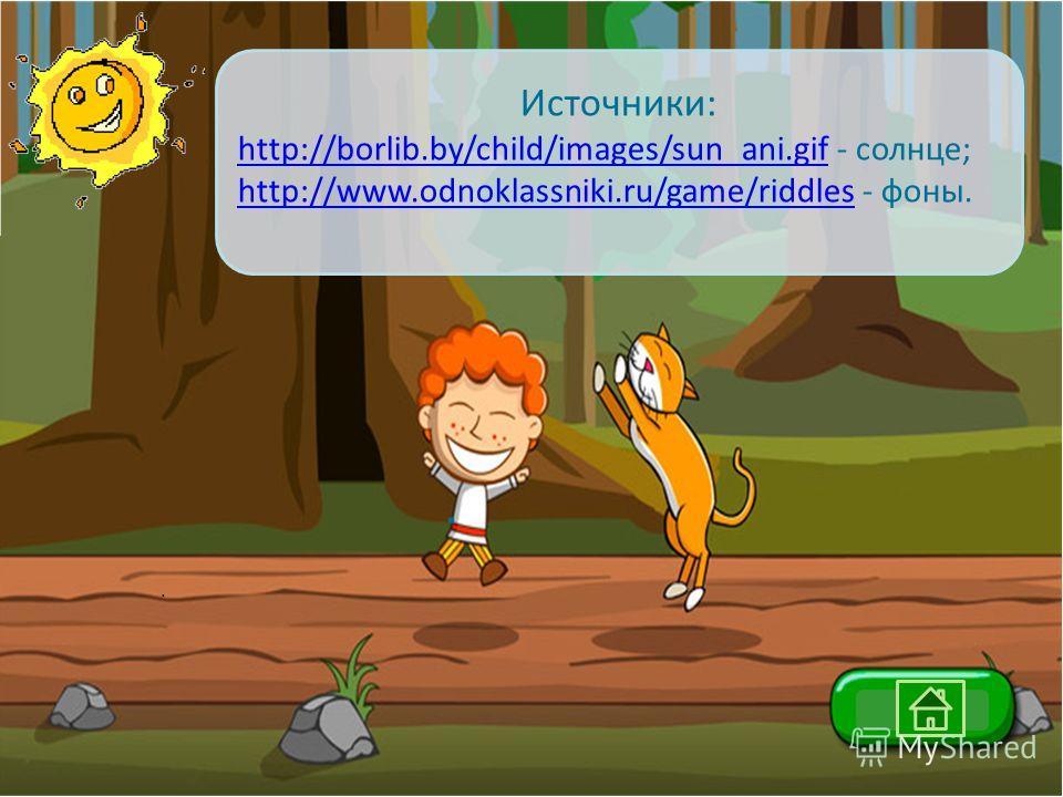.. Источники: http://borlib.by/child/images/sun_ani.gifhttp://borlib.by/child/images/sun_ani.gif - солнце; http://www.odnoklassniki.ru/game/riddleshttp://www.odnoklassniki.ru/game/riddles - фоны.