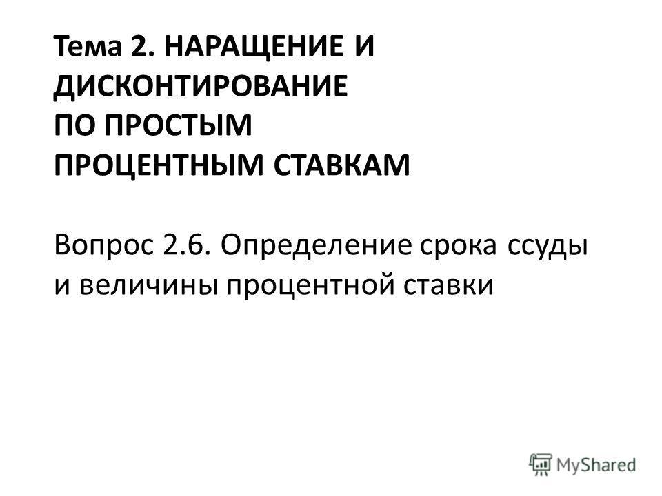 Тема 2. НАРАЩЕНИЕ И ДИСКОНТИРОВАНИЕ ПО ПРОСТЫМ ПРОЦЕНТНЫМ СТАВКАМ Вопрос 2.6. Определение срока ссуды и величины процентной ставки