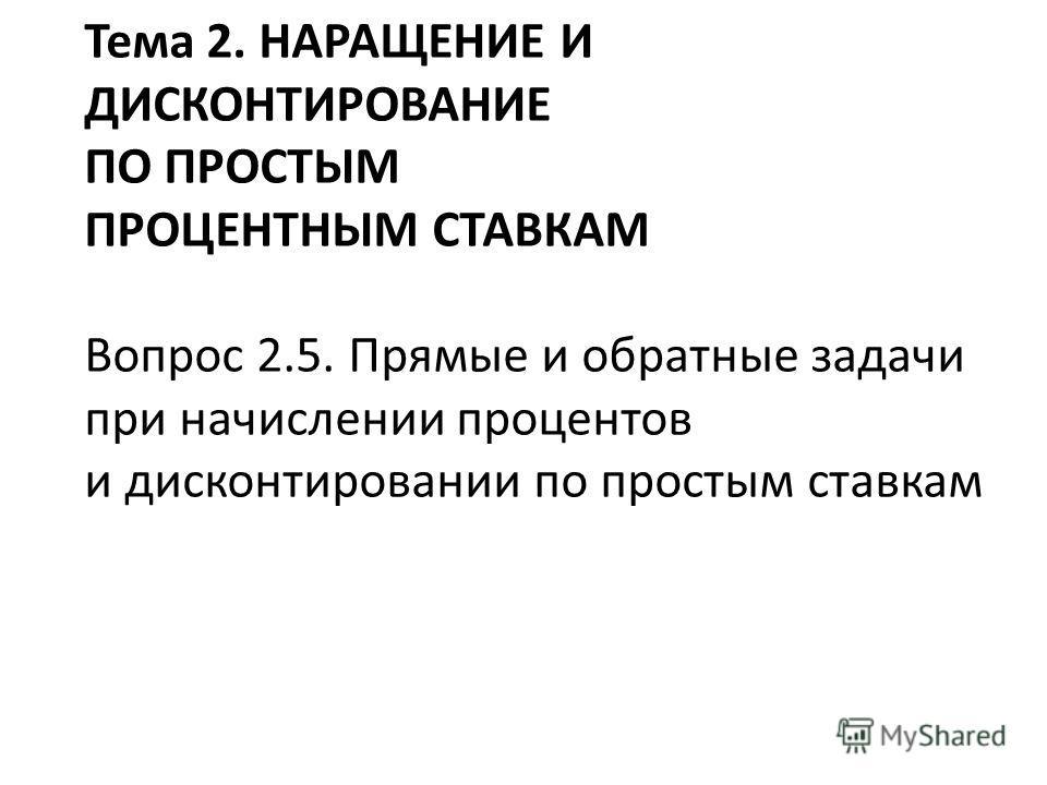 Тема 2. НАРАЩЕНИЕ И ДИСКОНТИРОВАНИЕ ПО ПРОСТЫМ ПРОЦЕНТНЫМ СТАВКАМ Вопрос 2.5. Прямые и обратные задачи при начислении процентов и дисконтировании по простым ставкам
