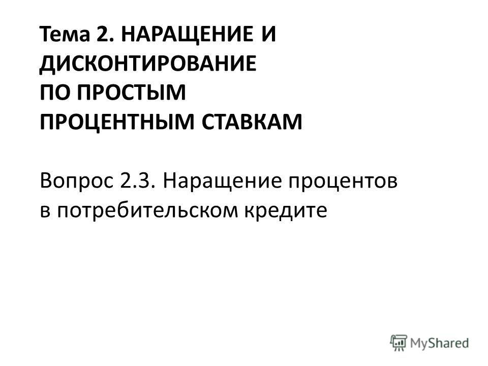 Тема 2. НАРАЩЕНИЕ И ДИСКОНТИРОВАНИЕ ПО ПРОСТЫМ ПРОЦЕНТНЫМ СТАВКАМ Вопрос 2.3. Наращение процентов в потребительском кредите