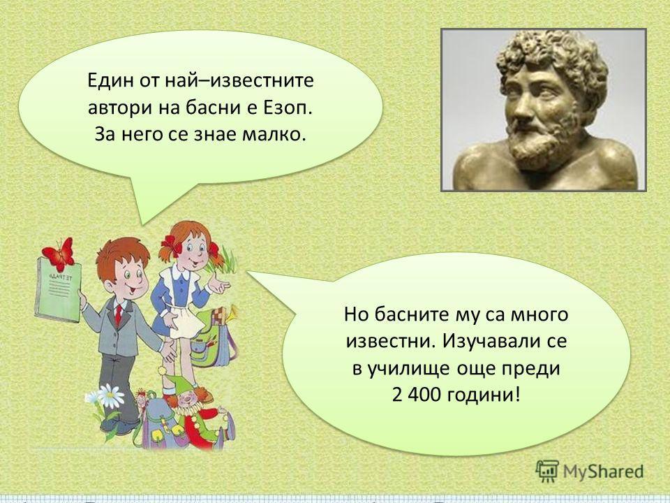Един от най–известните автори на басни е Езоп. За него се знае малко. Един от най–известните автори на басни е Езоп. За него се знае малко. Но басните му са много известни. Изучавали се в училище още преди 2 400 години! Но басните му са много известн