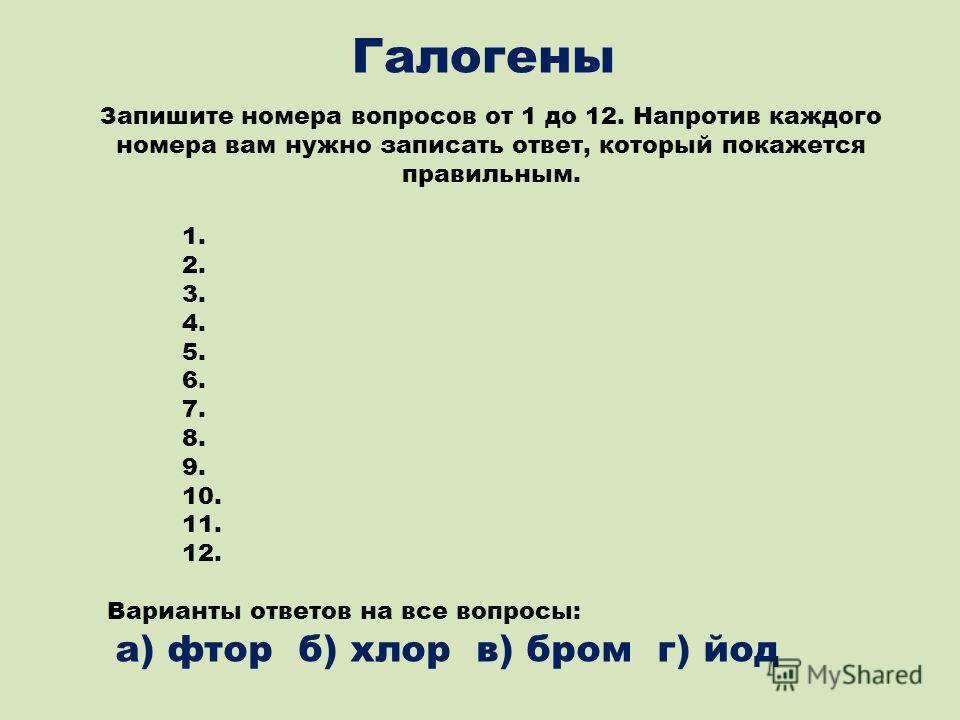 Галогены Запишите номера вопросов от 1 до 12. Напротив каждого номера вам нужно записать ответ, который покажется правильным. 1. 2. 3. 4. 5. 6. 7. 8. 9. 10. 11. 12. Варианты ответов на все вопросы: а) фтор б) хлор в) бром г) йод