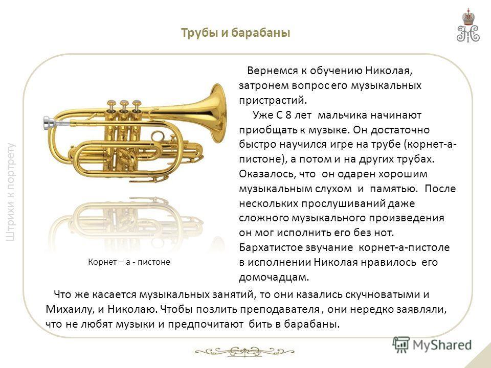 Штрихи к портрету Трубы и барабаны Вернемся к обучению Николая, затронем вопрос его музыкальных пристрастий. Уже С 8 лет мальчика начинают приобщать к музыке. Он достаточно быстро научился игре на трубе (корнет-а- пистоне), а потом и на других трубах