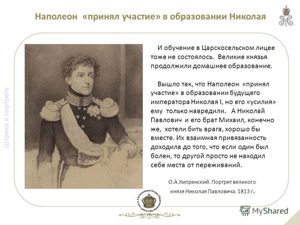 Штрихи к портрету О.А.Кипренский. Портрет великого князя Николая Павловича. 1813 г. И обучение в Царскосельском лицее тоже не состоялось. Великие князья продолжили домашнее образование. Вышло так, что Наполеон «принял участие» в образовании будущего