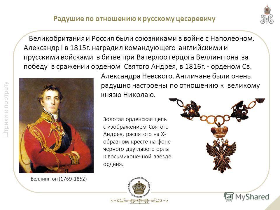 Штрихи к портрету Великобритания и Россия были союзниками в войне с Наполеоном. Александр I в 1815г. наградил командующего английскими и прусскими войсками в битве при Ватерлоо герцога Веллингтона за победу в сражении орденом Святого Андрея, в 1816г.