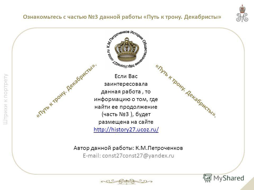 Ознакомьтесь с частью 3 данной работы «Путь к трону. Декабристы» Если Вас заинтересовала данная работа, то информацию о том, где найти ее продолжение (часть 3 ), будет размещена на сайте http://history27.ucoz.ru/ http://history27.ucoz.ru/ Автор данно