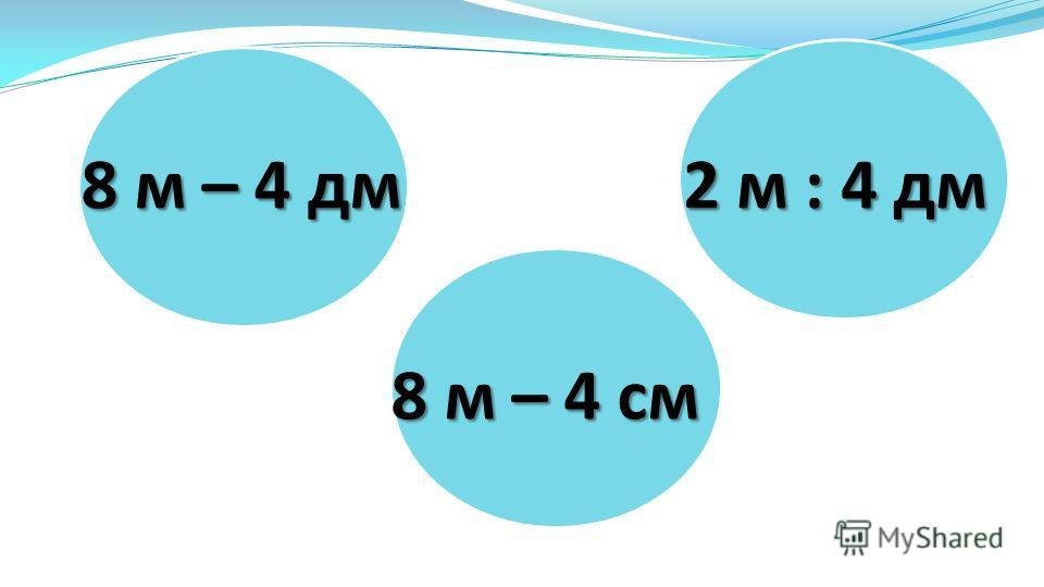 2 м : 4 дм 8 м – 4 см 8 м – 4 дм