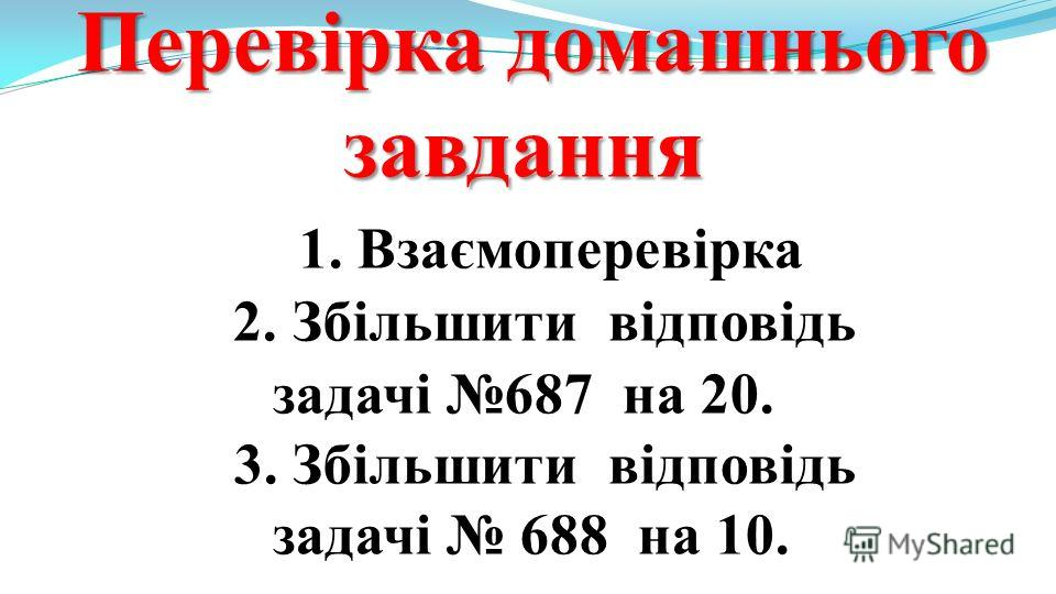 Перевірка домашнього завдання Перевірка домашнього завдання 1. Взаємоперевірка 2. Збільшити відповідь задачі 687 на 20. 3. Збільшити відповідь задачі 688 на 10.