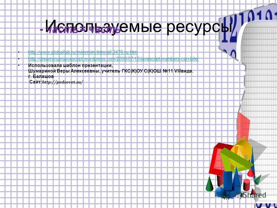 Используемые ресурсы http://www.globallab.ru/mim/mim/intro/all.2476.ru.htm http://dreaminginjavascript.wordpress.com/2008/07/15/javascript-numbers-can-bite/ Использовала шаблон презентации, Шумариной Веры Алексеевны, учитель ГКС(К)ОУ С(К)ОШ 11 VIIIви