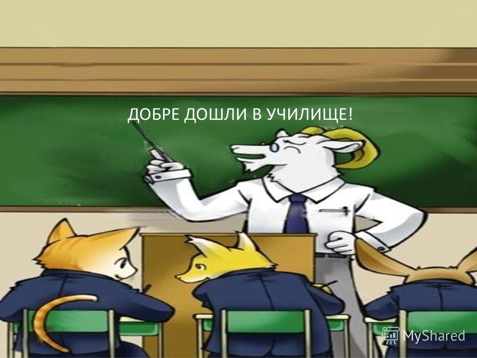 ДОБРЕ ДОШЛИ В УЧИЛИЩЕ!
