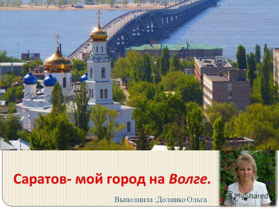 Саратов - мой город на Волге. Выполнила :Долинко Ольга.