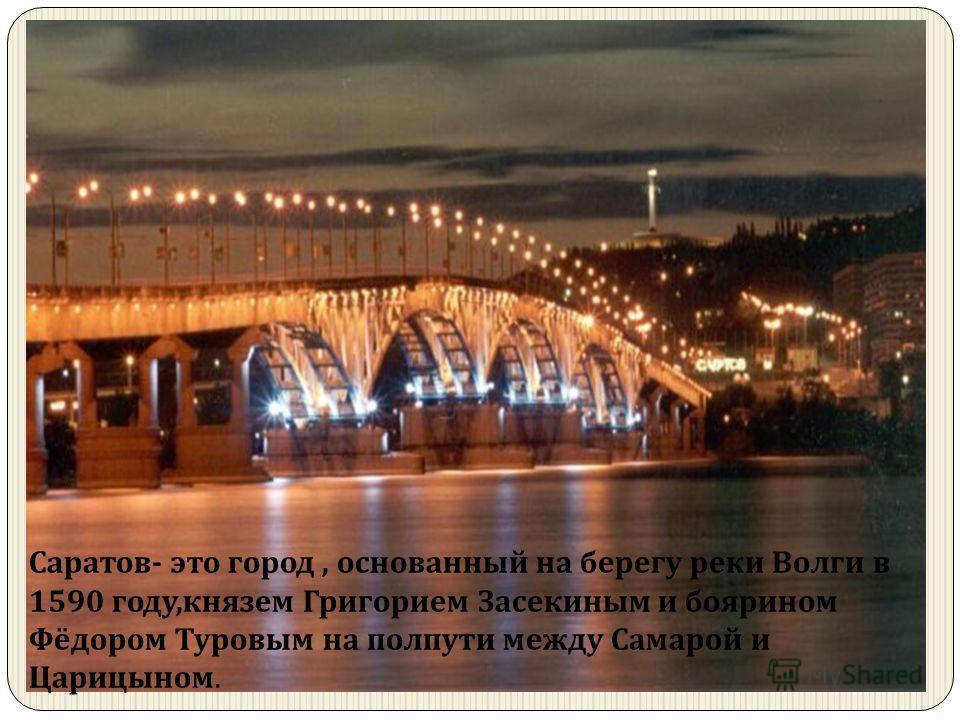 Саратов - это город, основанный на берегу реки Волги в 1590 году, князем Григорием Засекиным и боярином Фёдором Туровым на полпути между Самарой и Царицыном.
