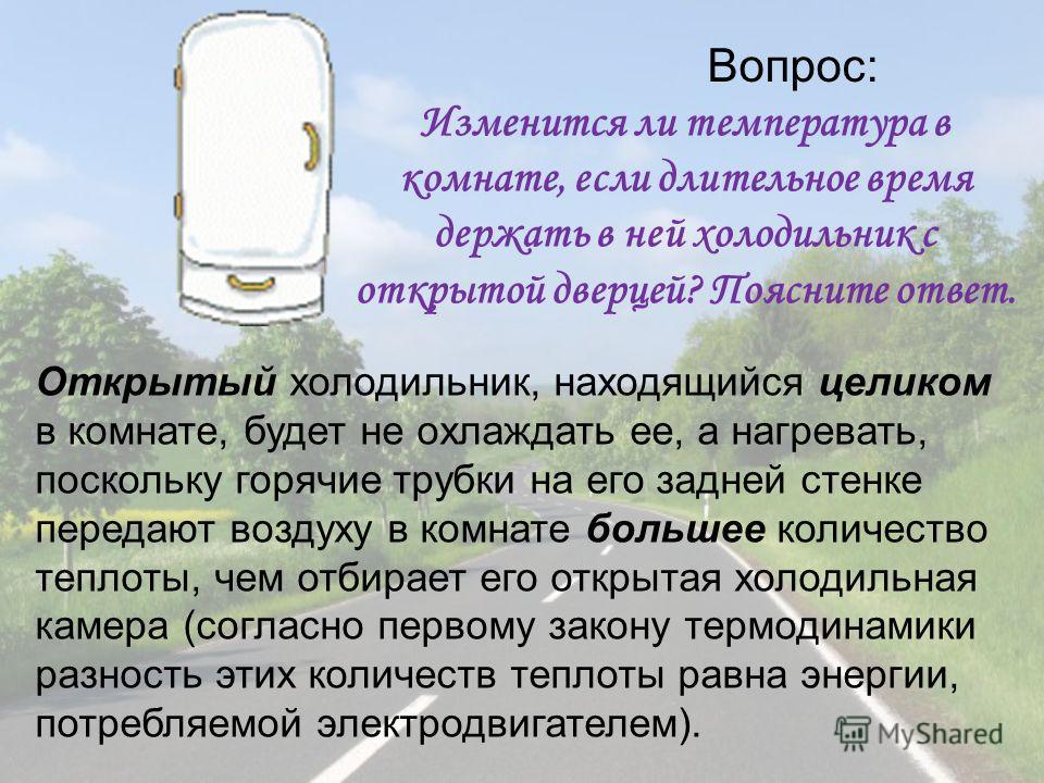 Вопрос: Изменится ли температура в комнате, если длительное время держать в ней холодильник с открытой дверцей? Поясните ответ. Открытый холодильник, находящийся целиком в комнате, будет не охлаждать ее, а нагревать, поскольку горячие трубки на его з