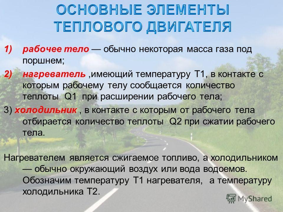 1)рабочее тело обычно некоторая масса газа под поршнем; 2)нагреватель,имеющий температуру T1, в контакте с которым рабочему телу сообщается количество теплоты Q1 при расширении рабочего тела; 3) холодильник, в контакте с которым от рабочего тела отби