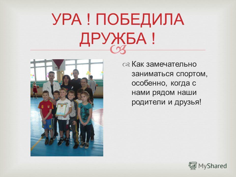 УРА ! ПОБЕДИЛА ДРУЖБА ! Как замечательно заниматься спортом, особенно, когда с нами рядом наши родители и друзья!