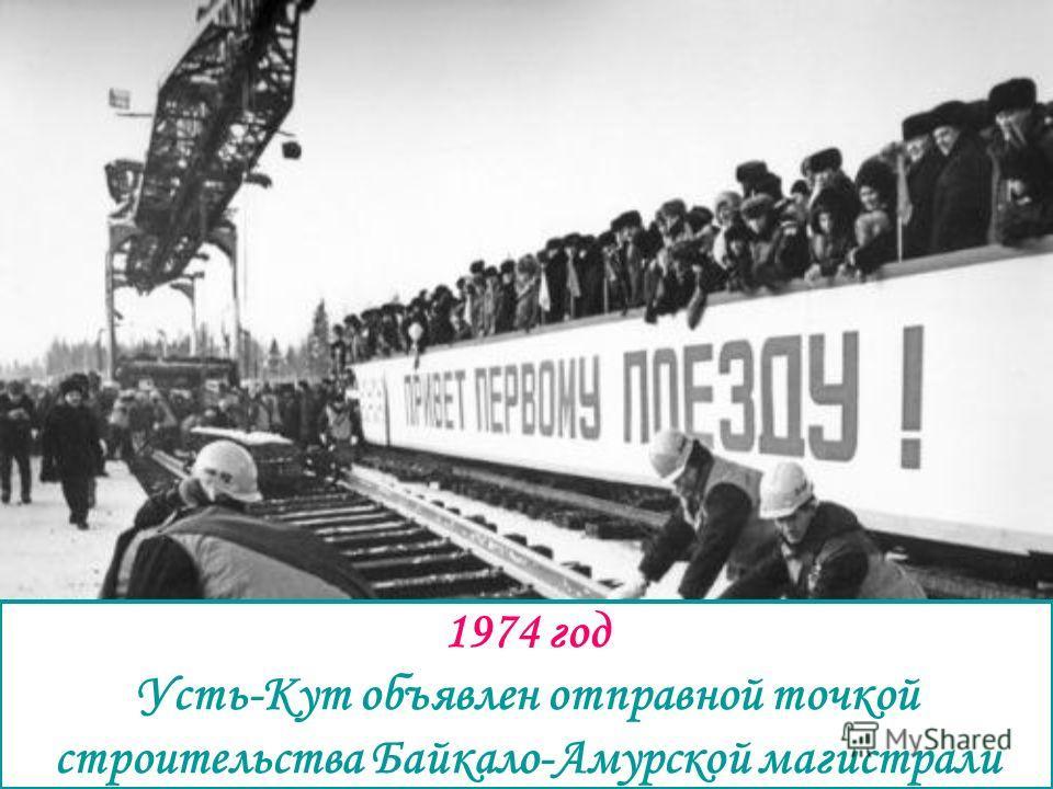 1974 год Усть-Кут объявлен отправной точкой строительства Байкало-Амурской магистрали