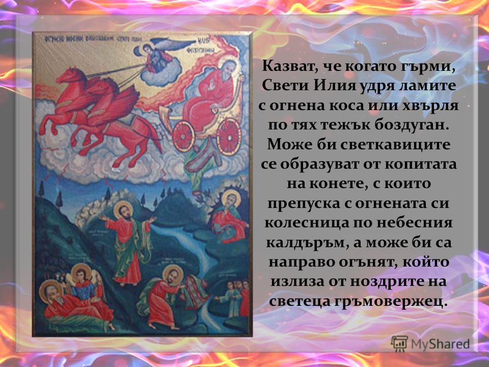 Тайнствена е и връзката на Свети Илия със змейове, родени сред земните хора. Единствен той може да ги извика, да успи душите им и те да се качат на небето. И пак той може да защити нивите от ламите, които обират плодородието, ядат житото.