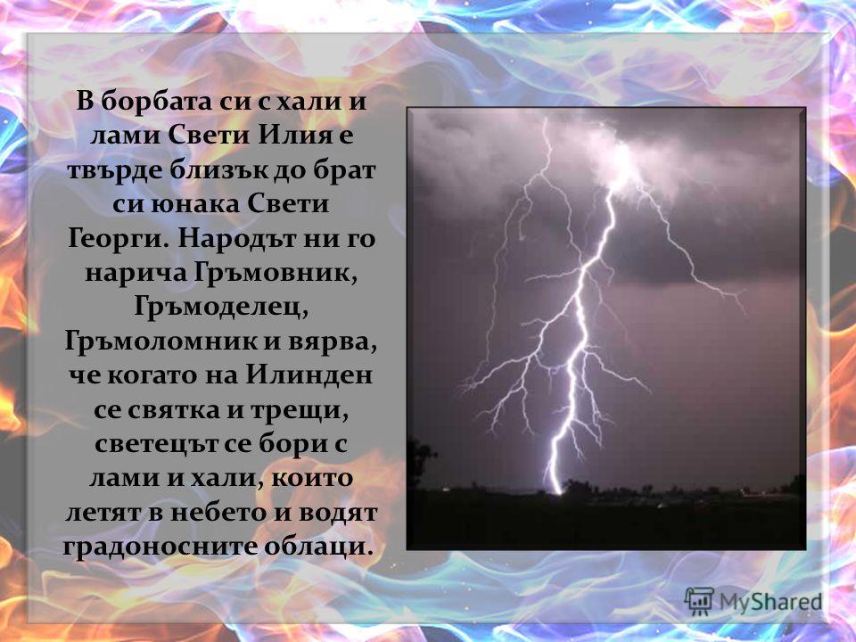Казват, че когато гърми, Свети Илия удря ламите с огнена коса или хвърля по тях тежък боздуган. Може би светкавиците се образуват от копитата на конете, с които препуска с огнената си колесница по небесния калдъръм, а може би са направо огънят, който