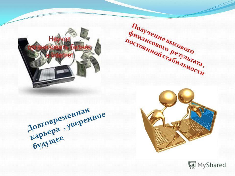 Получение высокого финансового результата, постоянной стабильности Долговременная карьера, уверенное будущее