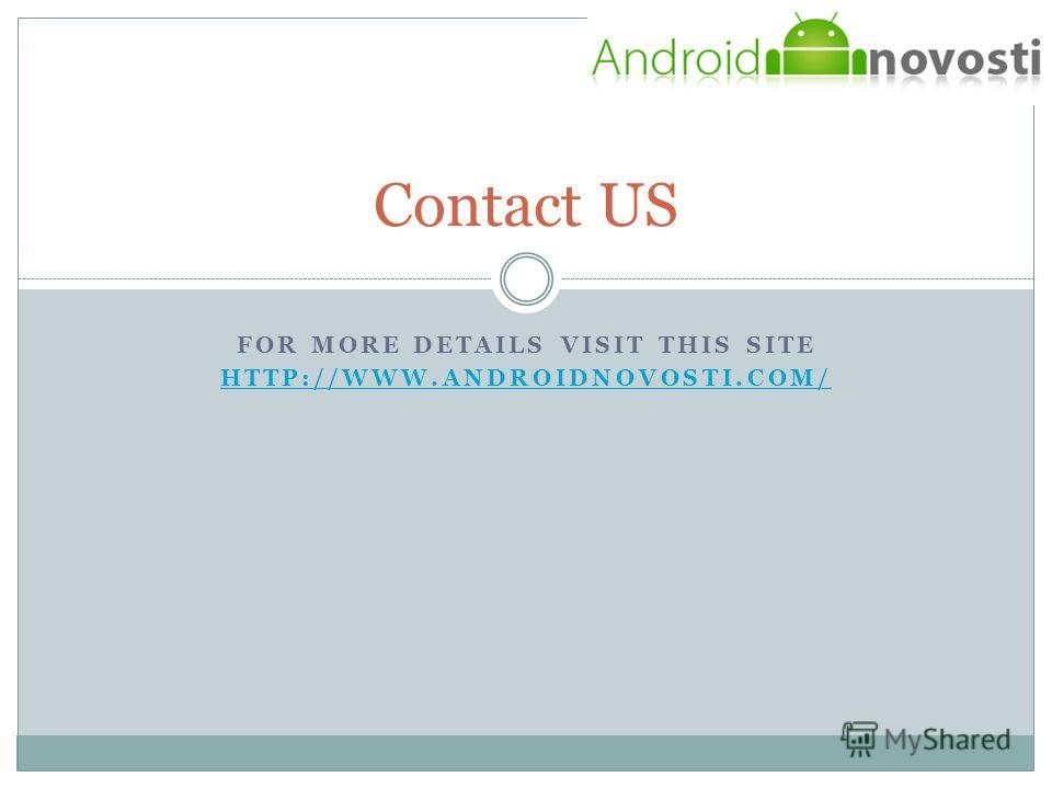 FOR MORE DETAILS VISIT THIS SITE HTTP://WWW.ANDROIDNOVOSTI.COM/ Contact US