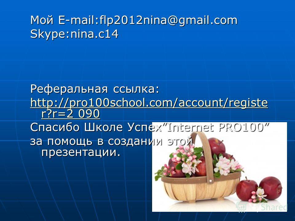 Мой E-mail:flp2012nina@gmail.com Skype:nina.c14 Реферальная ссылка: http://pro100school.com/account/registe r?r=2 090 http://pro100school.com/account/registe r?r=2 090 Спасибо Школе УспехInternet PRO100 за помощь в создании этой презентации.