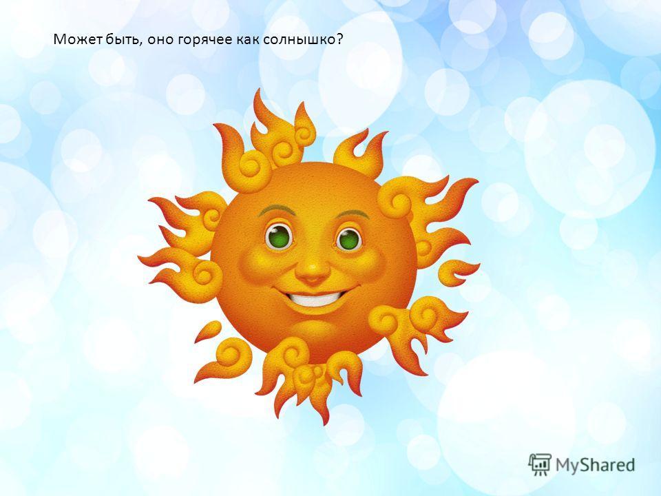 Может быть, оно горячее как солнышко?