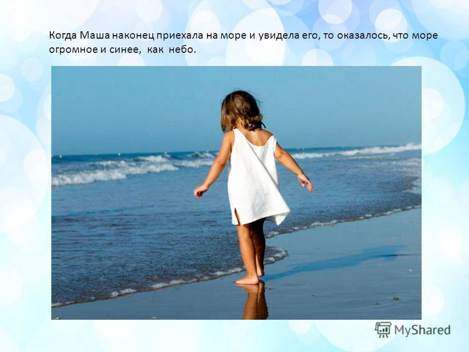 Когда Маша наконец приехала на море и увидела его, то оказалось, что море огромное и синее, как небо.