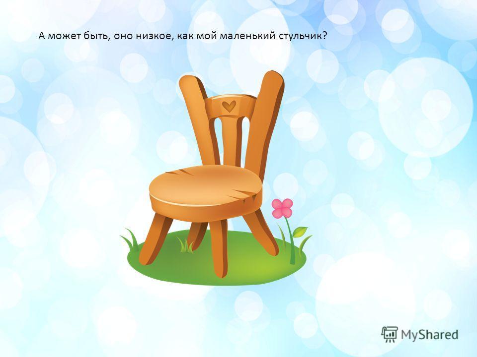 А может быть, оно низкое, как мой маленький стульчик?