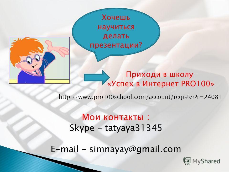 Мои контакты : Skype – tatyaya31345 E-mail – simnayay@gmail.com http://www.pro100school.com/account/register?r=24081 Хочешь научиться делать презентации? Приходи в школу «Успех в Интернет PRO100»