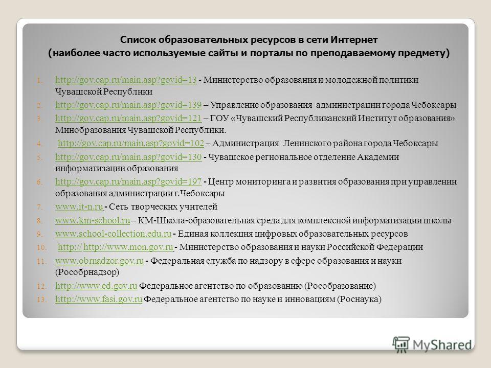 Список образовательных ресурсов в сети Интернет (наиболее часто используемые сайты и порталы по преподаваемому предмету) 1. http://gov.cap.ru/main.asp?govid=13 - Министерство образования и молодежной политики Чувашcкой Республики http://gov.cap.ru/ma