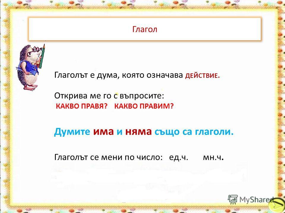 Глагол Глаголът е дума, която означава ДЕЙСТВИЕ. Открива ме го с въпросите: КАКВО ПРАВЯ? КАКВО ПРАВИМ? Думите има и няма също са глаголи. Глаголът се мени по число: ед.ч. мн.ч.