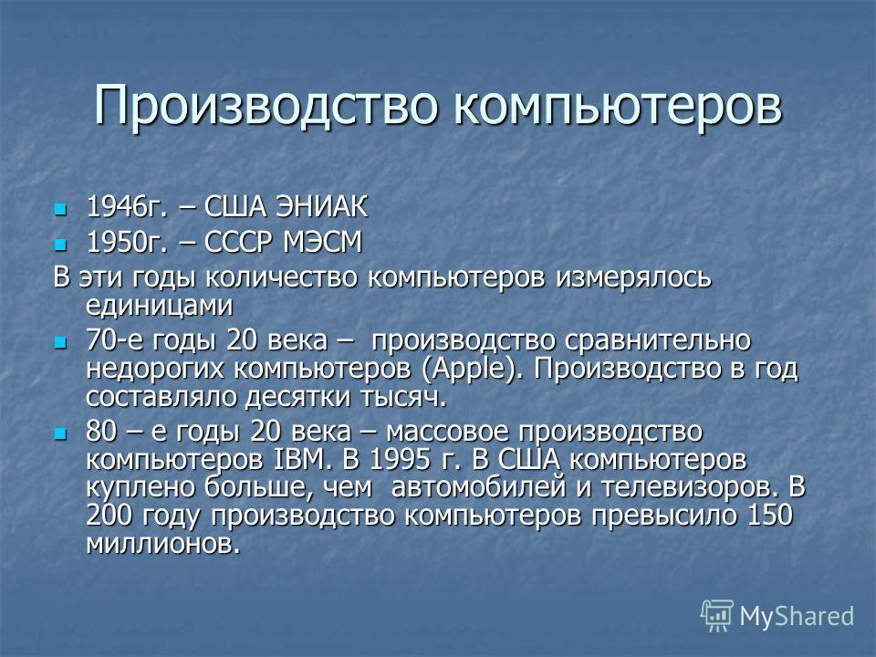 Производство компьютеров 1946г. – США ЭНИАК 1946г. – США ЭНИАК 1950г. – СССР МЭСМ 1950г. – СССР МЭСМ В эти годы количество компьютеров измерялось единицами 70-е годы 20 века – производство сравнительно недорогих компьютеров (Apple). Производство в го