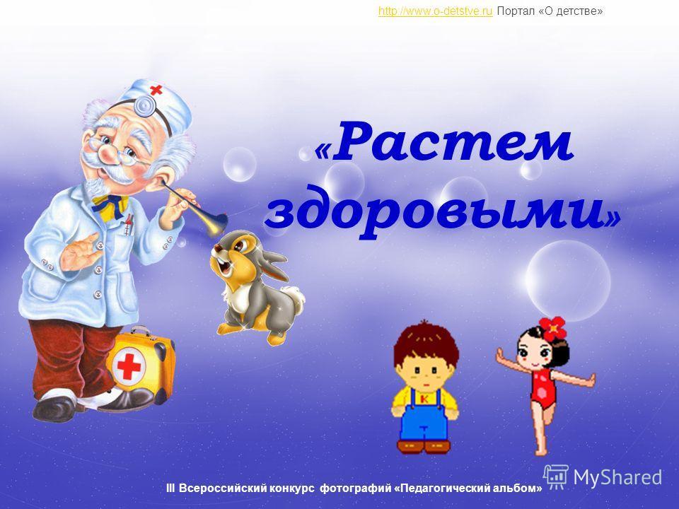 « Растем здоровыми » http://www.o-detstve.ruhttp://www.o-detstve.ru Портал «О детстве» III Всероссийский конкурс фотографий «Педагогический альбом»