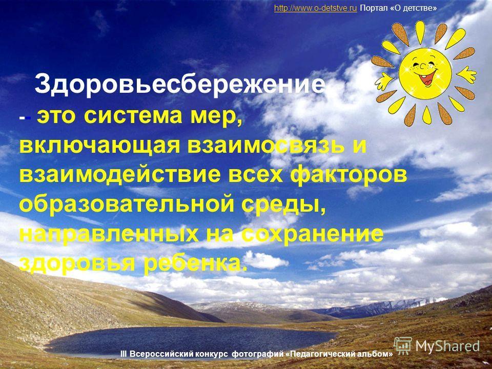 Здоровьесбережение -- это система мер, включающая взаимосвязь и взаимодействие всех факторов образовательной среды, направленных на сохранение здоровья ребенка. http://www.o-detstve.ruhttp://www.o-detstve.ru Портал «О детстве» III Всероссийский конку