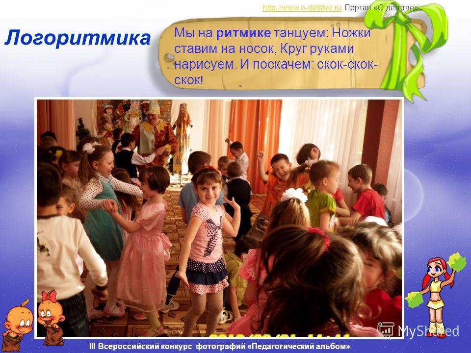 http://www.o-detstve.ruhttp://www.o-detstve.ru Портал «О детстве» III Всероссийский конкурс фотографий «Педагогический альбом» Логоритмика Мы на ритмике танцуем: Ножки ставим на носок, Круг руками нарисуем. И поскачем: скок-скок- скок !