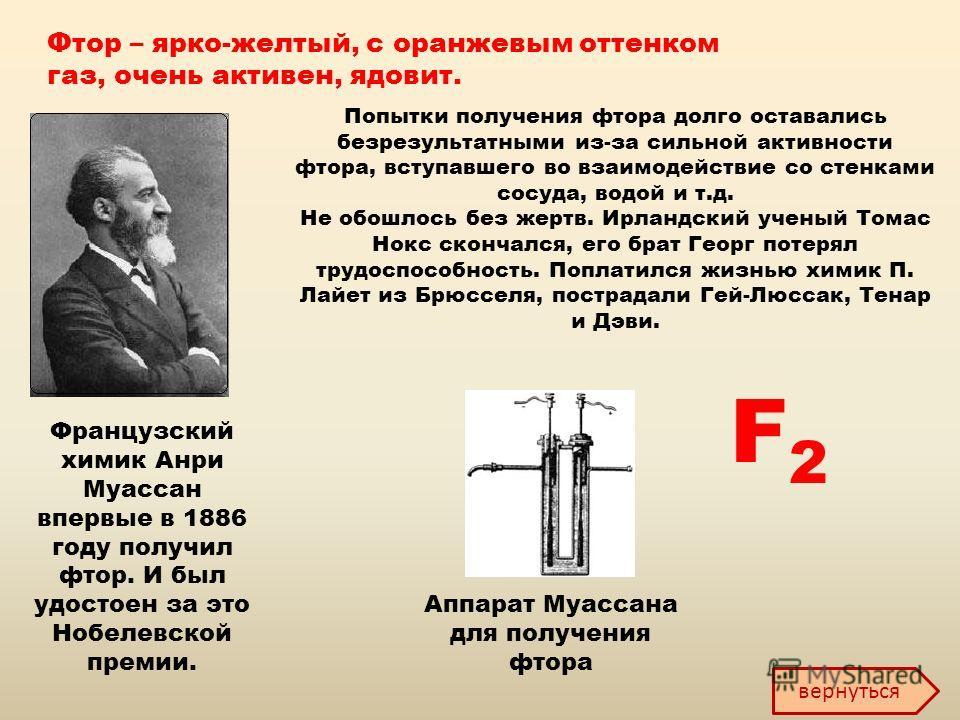 Фтор – ярко-желтый, с оранжевым оттенком газ, очень активен, ядовит. Французский химик Анри Муассан впервые в 1886 году получил фтор. И был удостоен за это Нобелевской премии. Попытки получения фтора долго оставались безрезультатными из-за сильной ак