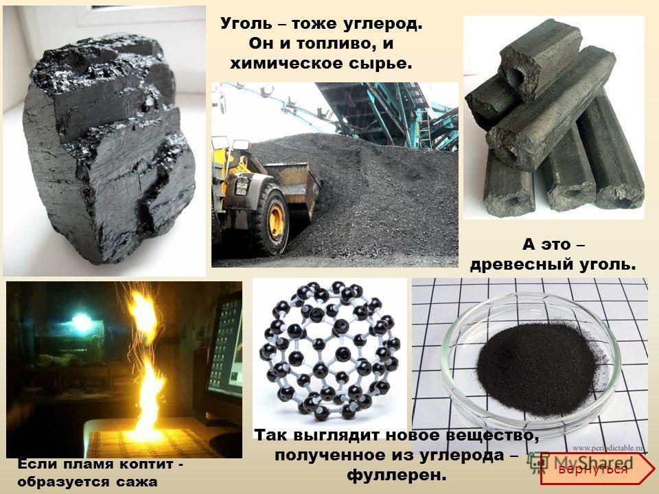 Уголь – тоже углерод. Он и топливо, и химическое сырье. А это – древесный уголь. Если пламя коптит - образуется сажа Так выглядит новое вещество, полученное из углерода – фуллерен. вернуться