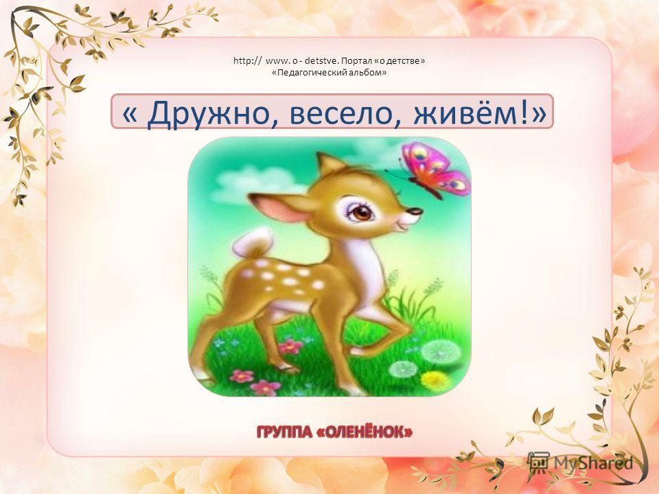 « Дружно, весело, живём!» http:// www. o - detstve. Портал «о детстве» «Педагогический альбом»