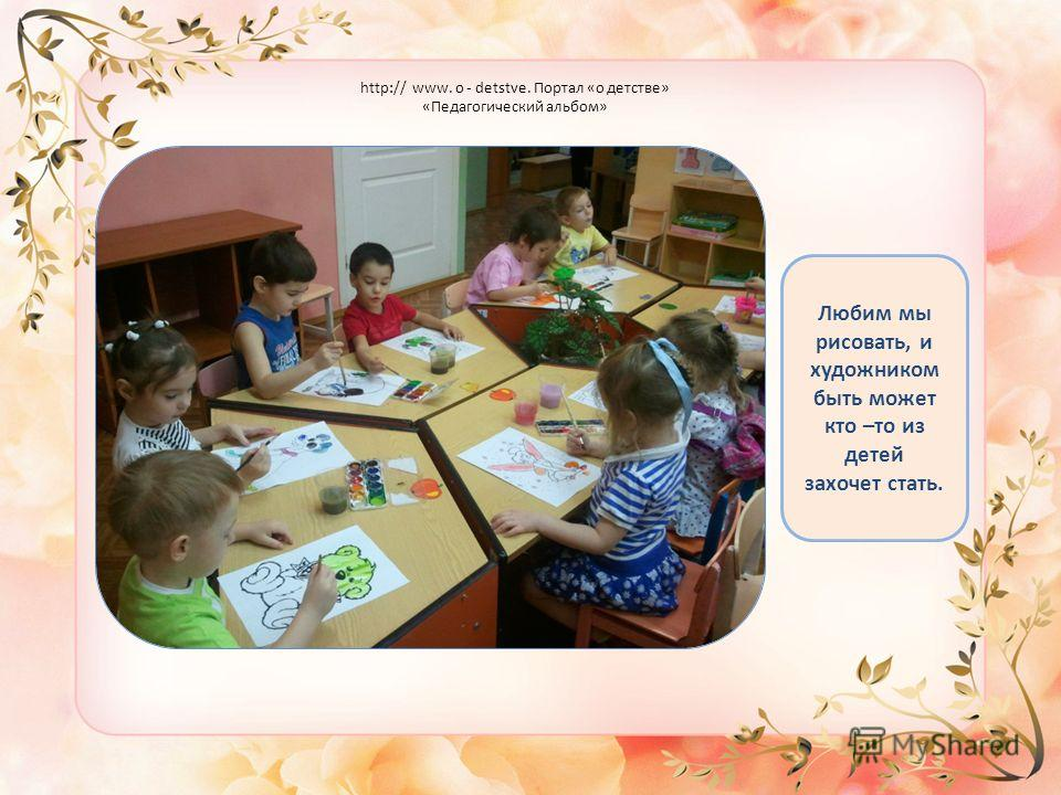 Любим мы рисовать, и художником быть может кто –то из детей захочет стать. http:// www. o - detstve. Портал «о детстве» «Педагогический альбом»