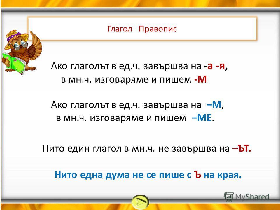 Глагол Правопис Ако глаголът в ед.ч. завършва на - а -я, в мн.ч. изговаряме и пишем -М Ако глаголът в ед.ч. завършва на –М, в мн.ч. изговаряме и пишем –МЕ. Нито един глагол в мн.ч. не завършва на –ЪТ. Нито една дума не се пише с Ъ на края.